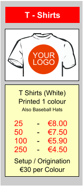 T - Shirts 25 50 100 250 €8.00 €7.50 €5.90 €4.50 - - - - T Shirts (White) Printed 1 colour Also Baseball Hats  Setup / Origination €30 per Colour YOUR LOGO