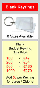 Blank Keyrings Blank Budget Keyring Total Price Add 5C per Keyring for Large / Oblong 100 200 500 1000 €47 €84 €160 €270 - - - - 8 Sizes Available