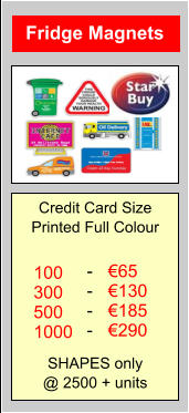 Fridge Magnets Credit Card Size Printed Full Colour SHAPES only @ 2500 + units  €65 €130 €185 €290 100 300 500 1000 - - - -
