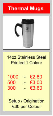 Thermal Mugs 1000 500 300 €2.80 €3.00 €3.60 - - - 14oz Stainless Steel Printed 1 Colour Setup / Origination €30 per Colour