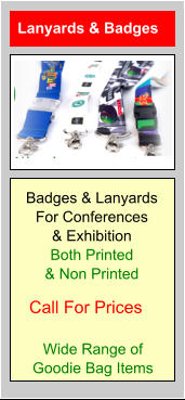 Lanyards & Badges Call For Prices Badges & Lanyards For Conferences & Exhibition Both Printed & Non Printed Wide Range of Goodie Bag Items
