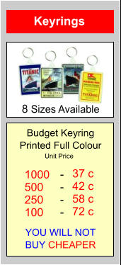 8 Sizes Available Keyrings Budget Keyring Printed Full Colour YOU WILL NOT BUY CHEAPER 1000 500 250 100  37 c 42 c 58 c 72 c - - - - Unit Price