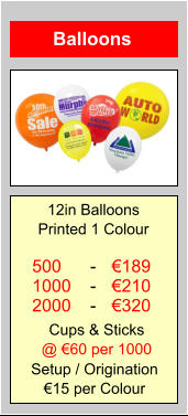 Balloons 500 1000 2000 €189 €210 €320 - - -  12in Balloons Printed 1 Colour Setup / Origination €15 per Colour Cups & Sticks @ €60 per 1000