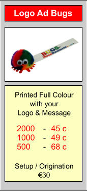 Logo Ad Bugs 2000 1000 500 45 c 49 c 68 c - - - Printed Full Colour with your  Logo & Message Setup / Origination €30